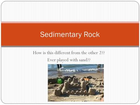 How is this different from the other 2?? Ever played with sand?? Sedimentary Rock.