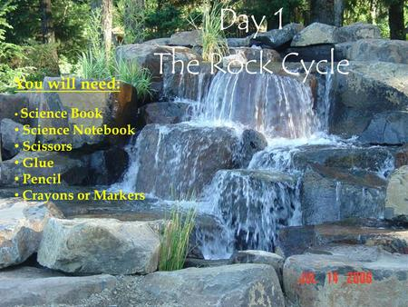 Day 1 The Rock Cycle You will need: Science Book Science Notebook Scissors Glue Pencil Crayons or Markers.