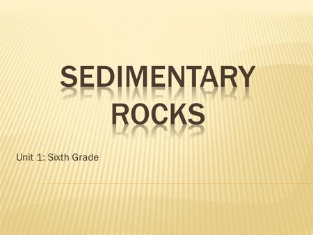 SEDIMENTARY ROCKS Unit 1: Sixth Grade.