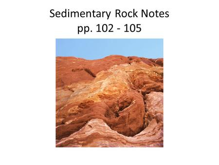Sedimentary Rock Notes pp. 102 - 105. 1. The Steps of any rock becoming a sedimentary rock are: Sedimentary Rock Steps: a.Weathering – breaking rock into.