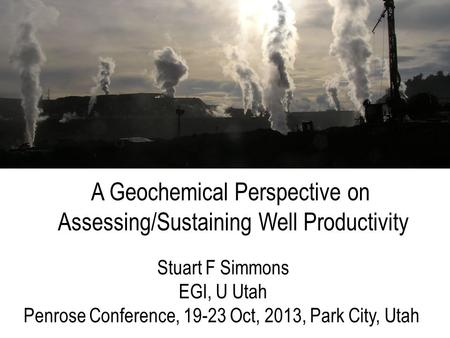 Stuart F Simmons EGI, U Utah Penrose Conference, 19-23 Oct, 2013, Park City, Utah A Geochemical Perspective on Assessing/Sustaining Well Productivity.
