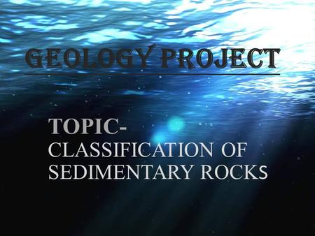 TOPIC- CLASSIFICATION OF SEDIMENTARY ROCKS