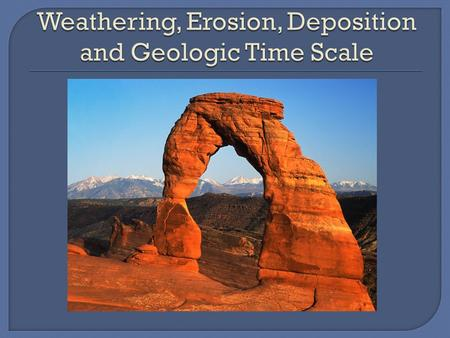 Weathering, Erosion, Deposition and Geologic Time Scale