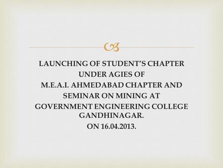  LAUNCHING OF STUDENT'S CHAPTER UNDER AGIES OF M.E.A.I. AHMEDABAD CHAPTER AND SEMINAR ON MINING AT GOVERNMENT ENGINEERING COLLEGE GANDHINAGAR. ON 16.04.2013.