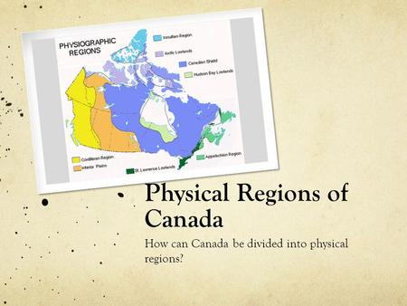 Physical Regions of Canada How can Canada be divided into physical regions?