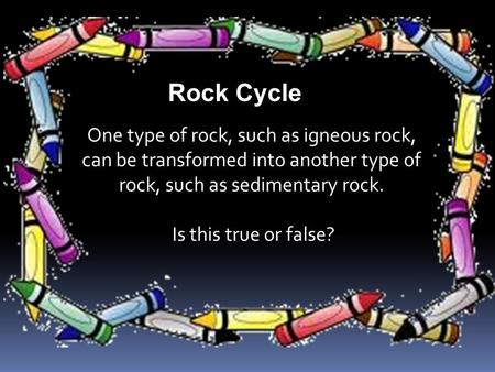 One type of rock, such as igneous rock, can be transformed into another type of rock, such as sedimentary rock. Is this true or false? Rock Cycle.