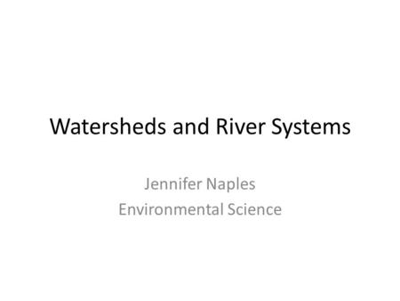 Watersheds and River Systems Jennifer Naples Environmental Science.