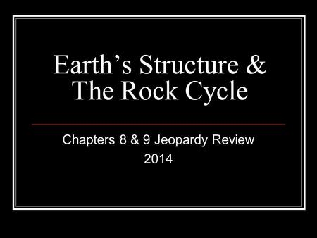 Earth's Structure & The Rock Cycle Chapters 8 & 9 Jeopardy Review 2014.