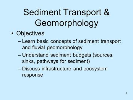 Sediment Transport & Geomorphology Objectives –Learn basic concepts of sediment transport and fluvial geomorphology –Understand sediment budgets (sources,
