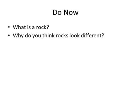 Do Now What is a rock? Why do you think rocks look different?