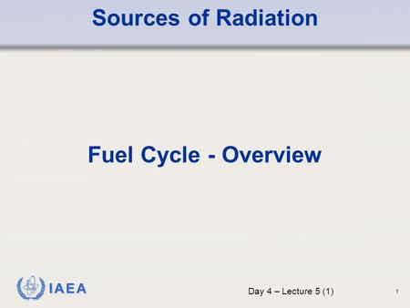 IAEA Sources of Radiation Fuel Cycle - Overview Day 4 – Lecture 5 (1) 1.