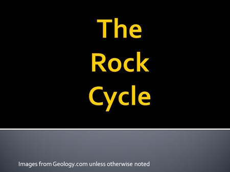 Images from Geology.com unless otherwise noted The Rock Cycle  Key Question: What are the 3 types of rocks, and how can we tell them apart?  Initial.