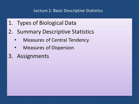 Lecture 1: Basic Descriptive Statistics 1.Types of Biological Data 2.Summary Descriptive Statistics Measures of Central Tendency Measures of Dispersion.
