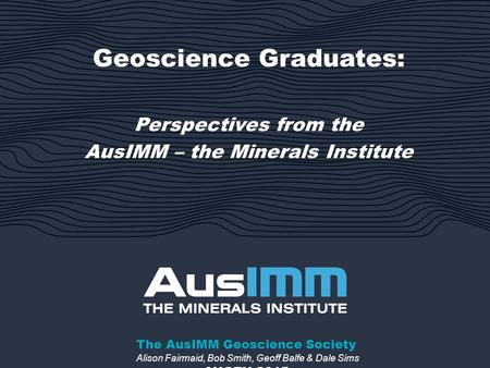Geoscience Graduates: Perspectives from the AusIMM – the Minerals Institute AUGEN 2015 The AusIMM Geoscience Society Alison Fairmaid, Bob Smith, Geoff.