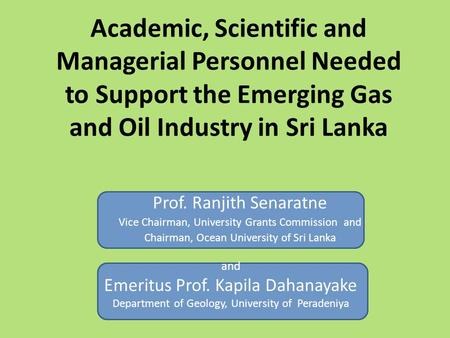 Academic, Scientific and Managerial Personnel Needed to Support the Emerging Gas and Oil Industry in Sri Lanka Prof. Ranjith Senaratne Vice Chairman, University.