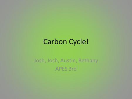 Carbon Cycle! Josh, Josh, Austin, Bethany APES 3rd.