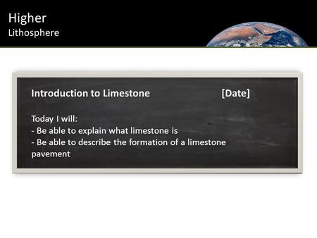 Higher Lithosphere Introduction to Limestone[Date] Today I will: - Be able to explain what limestone is - Be able to describe the formation of a limestone.