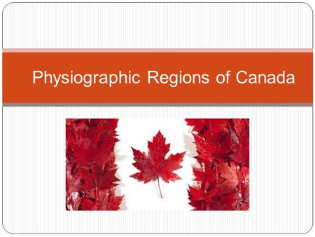 Physiographic Regions of Canada. Background Canada is a land of great physical diversity Topography: earth's surface features including vegetation, soils,