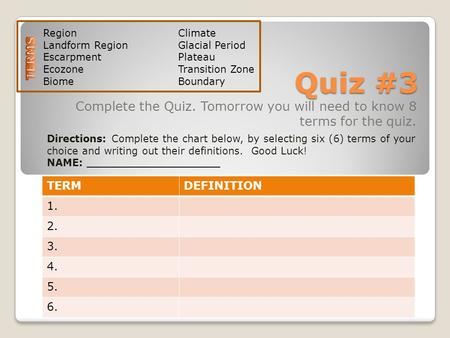 Quiz #3 Complete the Quiz. Tomorrow you will need to know 8 terms for the quiz. TERMDEFINITION 1. 2. 3. 4. 5. 6. Directions: Complete the chart below,