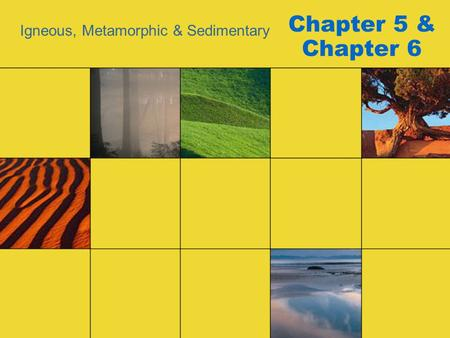 Chapter 5 & Chapter 6 Igneous, Metamorphic & Sedimentary.
