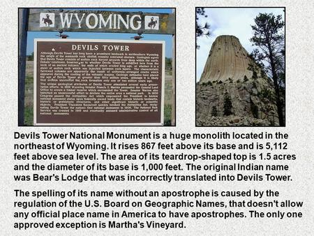 Devils Tower National Monument is a huge monolith located in the northeast of Wyoming. It rises 867 feet above its base and is 5,112 feet above sea level.