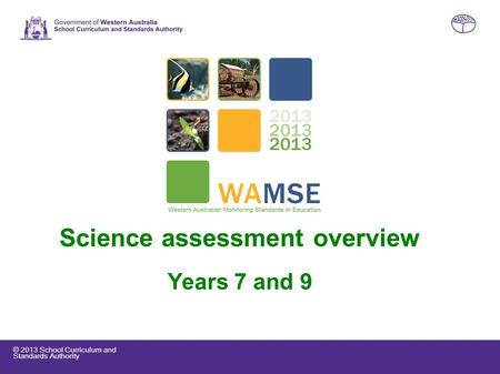 © 2013 School Curriculum and Standards Authority Science assessment overview Years 7 and 9.
