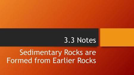 3.3 Notes Sedimentary Rocks are Formed from Earlier Rocks.