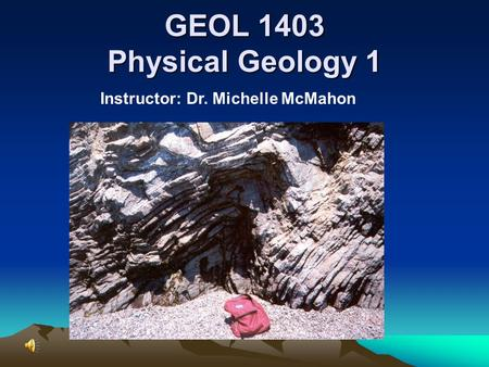 GEOL 1403 Physical Geology 1 Instructor: Dr. Michelle McMahon.