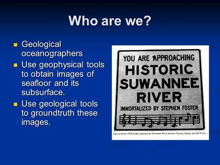 Who are we? Geological oceanographers Geological oceanographers Use geophysical tools to obtain images of seafloor and its subsurface. Use geophysical.