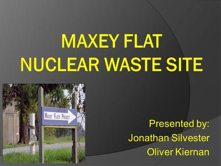 Presented by: Jonathan Silvester Oliver Kiernan. Maxey Flat Site Located in Fleming County, Kentucky Low level Nuclear Disposal Facility o Isolate waste.