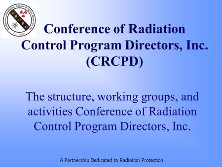 A Partnership Dedicated to Radiation Protection Conference of Radiation Control Program Directors, Inc. (CRCPD) The structure, working groups, and activities.