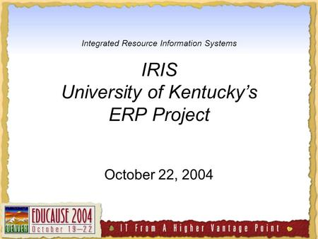Integrated Resource Information Systems IRIS University of Kentucky's ERP Project October 22, 2004.