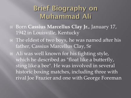  Born Cassius Marcellus Clay Jr., January 17, 1942 in Louisville, Kentucky  The eldest of two boys, he was named after his father, Cassius Marcellus.