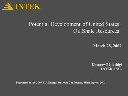 Potential Development of United States Oil Shale Resources March 28, 2007 Khosrow Biglarbigi INTEK, INC. INTEK Presented at the 2007 EIA Energy Outlook.