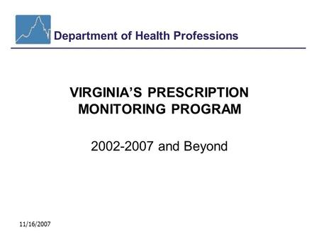 Department of Health Professions 11/16/2007 VIRGINIA'S PRESCRIPTION MONITORING PROGRAM 2002-2007 and Beyond.
