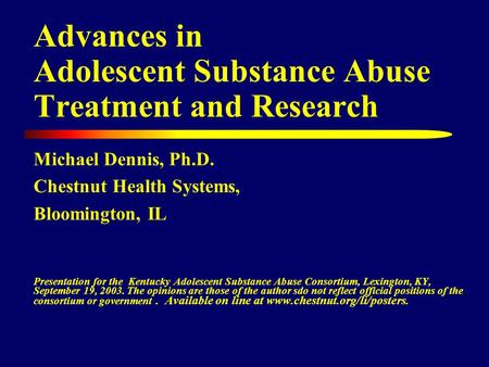 Advances in Adolescent Substance Abuse Treatment and Research Michael Dennis, Ph.D. Chestnut Health Systems, Bloomington, IL Presentation for the Kentucky.