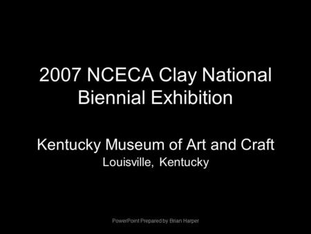 2007 NCECA Clay National Biennial Exhibition Kentucky Museum of Art and Craft Louisville, Kentucky PowerPoint Prepared by Brian Harper.