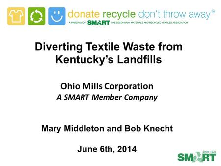 Diverting Textile Waste from Kentucky's Landfills Ohio Mills Corporation A SMART Member Company Mary Middleton and Bob Knecht June 6th, 2014.