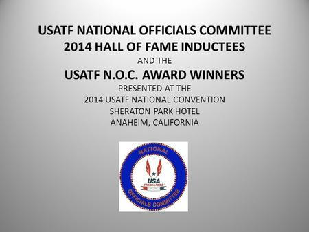 USATF NATIONAL OFFICIALS COMMITTEE 2014 HALL OF FAME INDUCTEES AND THE USATF N.O.C. AWARD WINNERS PRESENTED AT THE 2014 USATF NATIONAL CONVENTION SHERATON.