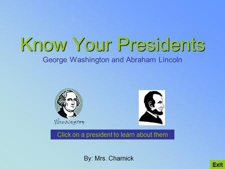 Know Your Presidents Know Your Presidents George Washington and Abraham Lincoln By: Mrs. Charnick Click on a president to learn about them Exit.