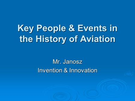 Key People & Events in the History of Aviation Mr. Janosz Invention & Innovation.