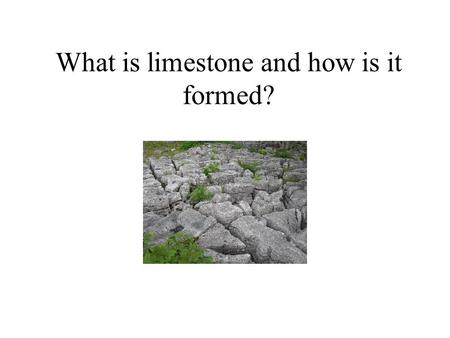 What is limestone and how is it formed? How is Limestone formed?