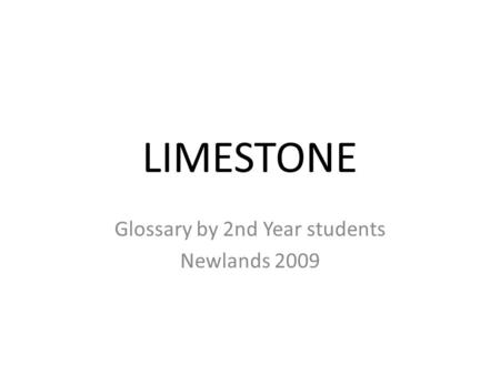 LIMESTONE Glossary by 2nd Year students Newlands 2009.