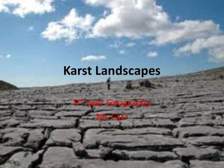 Karst Landscapes 5 th year Geography Ms Carr. Learning Outcome Understand the processes involved in the formation of Karst Landscapes. List examples of.