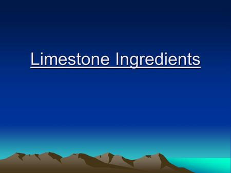 Limestone Ingredients. Basins Observations and profile-view drawing What two rocks are in our basin? In nature, what materials are sandstone made of?