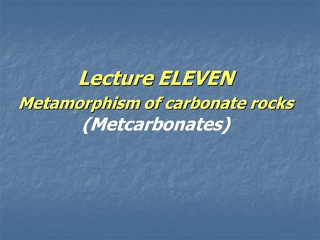 Lecture ELEVEN Metamorphism of carbonate rocks Lecture ELEVEN Metamorphism of carbonate rocks (Metcarbonates)