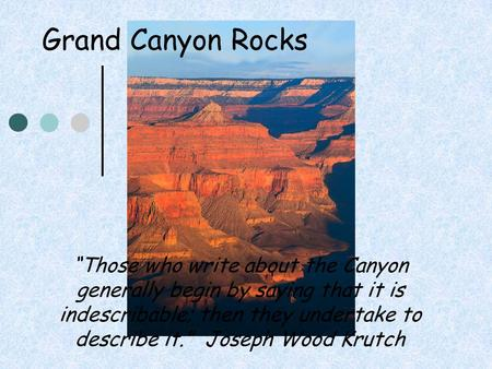 "Grand Canyon Rocks ""Those who write about the Canyon generally begin by saying that it is indescribable; then they undertake to describe it."" Joseph Wood."