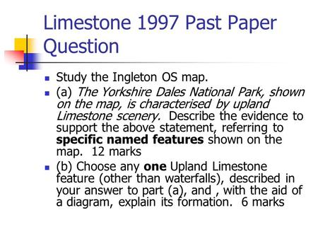 Limestone 1997 Past Paper Question Study the Ingleton OS map. (a) The Yorkshire Dales National Park, shown on the map, is characterised by upland Limestone.