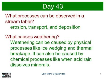 1Daily Warm-Up Exercises Day 43 What processes can be observed in a stream table? erosion, transport, and deposition What causes weathering? Weathering.