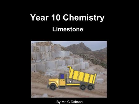 Year 10 Chemistry Limestone By Mr. C Dobson. Objectives for the remainder of the year: 1.Understand what limestone is? 2.How is it formed? 3.How to we.